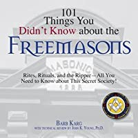 101 Things You Didn't Know about the Freemasons: Rites, Rituals, and the Ripper--All You Need to Know about This Secret Society!
