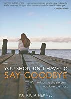 You Shouldn't Have to Say Goodbye: It's Hard Losing the Person You Love the Most