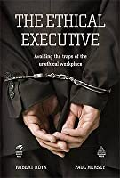 The Ethical Executive: Avoiding the Traps of the Unethical Workplace. Robert Hoyk, Paul Hersey