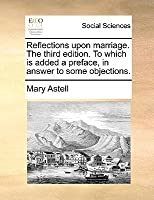 Reflections Upon Marriage. the Third Edition. to Which Is Added a Preface, in Answer to Some Objections.