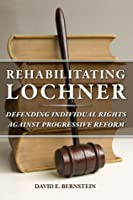 Rehabilitating Lochner: Defending Individual Rights against Progressive Reform