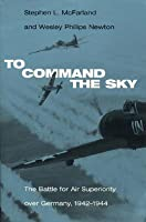 To Command the Sky: The Battle for Air Superiority Over Germany, 1942-1944 (Smithsonian History of Aviation and Spaceflight (Paperback))