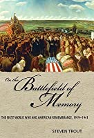 On the Battlefield of Memory: The First World War and American Remembrance, 1919-1941