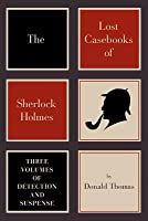 The Lost Casebooks of Sherlock Holmes: Thee Volumes of Detection and Suspense