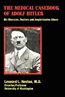 The Medical Casebook of Adolf Hitler: His Illnesses, Doctors and Amphetamine Abuse