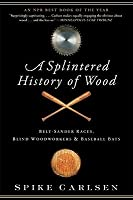 A Splintered History of Wood: Belt-Sander Races, Blind Woodworkers, and Baseball Bats