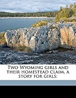 Two Wyoming Girls and Their Homestead Claim, a Story for Girls;