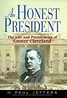 An Honest President: The Life and Presidencies of Grover Cleveland