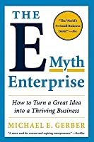 The E - Myth Enterpris: How to Turn a Great Idea into a Thriving Business