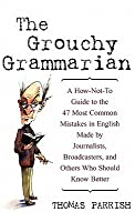 The Grouchy Grammarian: A How-Not-To Guide to the 47 Most Common Mistakes by Journalists, Broadcasters, and Others Who Should Know Better