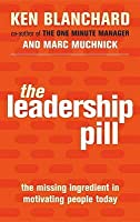 The Leadership Pill: The Missing Ingredient in Motivating People Today. Ken Blanchard, Marc Muchnick