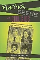 Freaks, Geeks, and Cool Kids: American Teenagers, Schools, Andt He Culture of Consumption