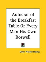 Autocrat of the Breakfast Table or Every Man His Own Boswell