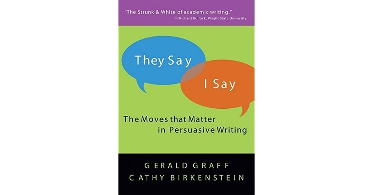 they say i say moves that matter in academic writing They say, i say: the moves that matter in academic writing  useful templates  and cathy birkenstein they say, i say: the moves that matter in academic writing.