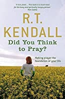 Did You Think to Pray?. R.T. Kendall
