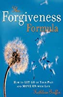 The Forgiveness Formula: How to Let Go of Your Pain and Move On with Life