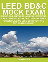 Leed Bd&c Mock Exam: Questions, Answers, and Explanations: A Must-Have for the Leed AP Bd+c Exam, Green Building Leed Certification, and Su