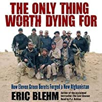 The Only Thing Worth Dying For: How Eleven Green Berets Fought for a New Afghanistan