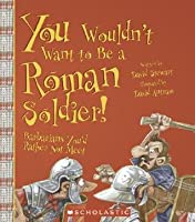 You Wouldn't Want to Be a Roman Soldier!: Barbarians You'd Rather Not Meet