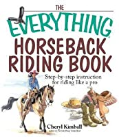 The Everything Horseback Riding Book: Step-by-step Instruction to Riding Like a Pro