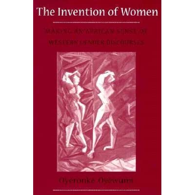 """the invention of women: making an african sense of the western gender discourses essay Lugones mentioned oyéronké oyewùmí's writing the invention of women, in which she talks about the yoruba culture and how eurocentric culture negatively affected theirs'oyewùmí wrote """"gender was not an organizing principle in yoruba society prior to colonization by the west,"""" and continued on to say."""