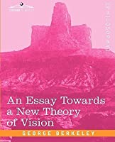 an essay towards a new theory of vision John locke's entire essay is written out as a sort of mathematical proof  an  essay towards a new theory of vision (1709) in theory of vision and other.