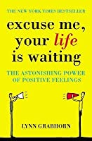 Excuse Me: The Astonishing Power of Positive Feelings. Lynn Grabhorn