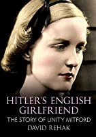 Hitler's English Girlfriend: Unity Mitford and the Fascist Connection