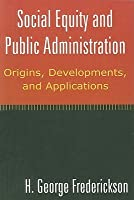Social Equity and Public Administration: Orgins, Developments, and Applications