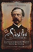 Sickles At Gettysburg: The Controversial Civil War General Who Committed Murder, Abandoned Little Round Top, And Declared Himself The Hero Of Gettysburg