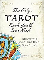 The Only Tarot Book You'll Ever Need: Gain Insight and Truth to Help Explain the Past, Present, and Future