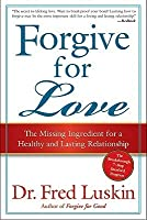 Forgive for Love: The Missing Ingredient for a Healthy and Lasting Relationship