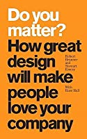 Do You Matter?: How Great Design Will Make People Love Your Company