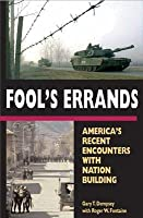 Fool's Errands: America's Recent Encounters with Nation Building