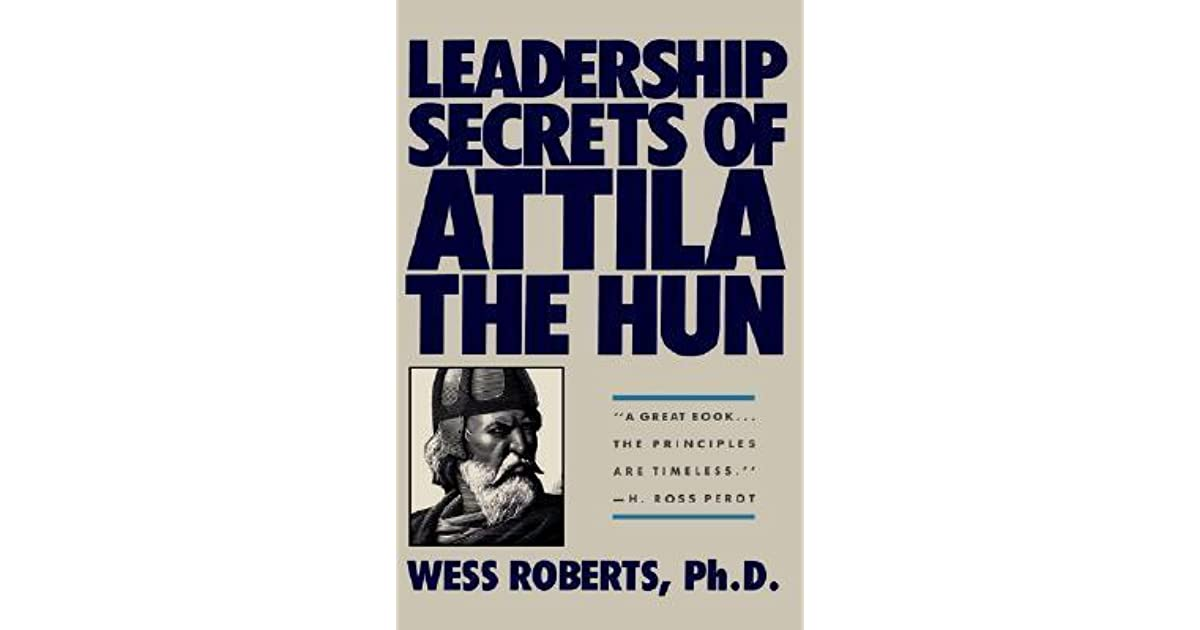 leadership secrets of attila the hun essay His real name was attila, king of the huns, and even today the  made a  bestseller out of a book titled leadership secrets of attila the hun by.