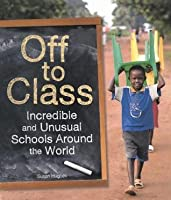 Off to Class: Incredible and Unusual Schools Around the World: Incredible & Unusual Schools Around the World