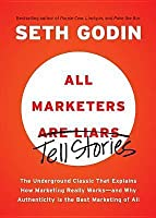 All Marketers Are Liars: The Underground Classic That Explains How Marketing Really Works--and Why Authen ticity Is the Best Marketing of All