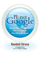 Planet Google: How One Companys All-Encompassing Vision Is Transforming Our Lives