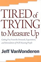 Tired of Trying to Measure Up: Getting Free from the Demands, Expectations, and Intimidation of Well-Meaning Christians