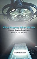 What Happens When We Die: A Ground-Breaking Study Into the Nature of Life and Death. Sam Parnia