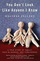 You Don't Look Like Anyone I Know: A True Story of Family, Face Blindness, and Forgiveness