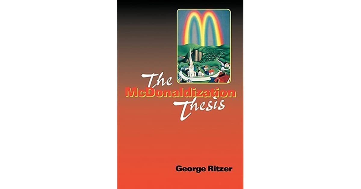 review the mcdonaldization thesis 0761955402 The mcdonaldization thesis: publisher sage pub place london isbn-10 0761955399, 0761955402 this item appears mcdonaldization previous: the mcdonaldization of.