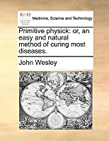 Primitive Physick: Or, an Easy and Natural Method of Curing Most Diseases.