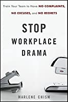 Stop Workplace Drama: Train Your Team to Have No Excuses, No Complaints, and No Regrets