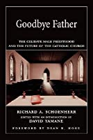 Goodbye Father: The Celibate Male Priesthood and the Future of the Catholic Church
