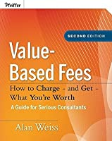 Value-Based Fees: How to Charge - And Get - What You're Worth: A Guide for Consultants