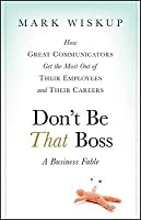 Don't Be That Boss: A Business Fable: How Great Communicators Get the Most Out of Their Employees and Their Careers