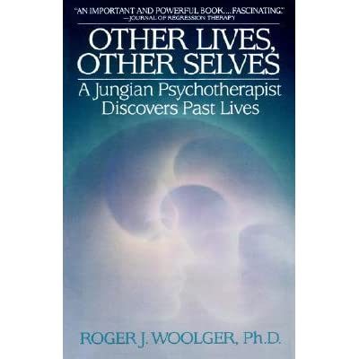 Other Lives, Other Selves: A Jungian Psychotherapist Discovers Past Lives by Roger J. Woolger ...