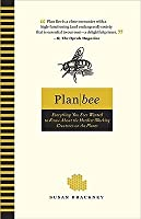 Plan Bee: Everything You Ever Wanted to Know About the Hardest-Working Creatures on thePla net