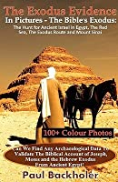 The Exodus Evidence in Pictures - The Bible's Exodus: The Hunt for Ancient Israel in Egypt, the Red Sea, the Exodus Route and Mount Sinai. the Search for Proof: Can We Find Any Archaeological Data to Validate the Biblical Account of Joseph, Moses and t...